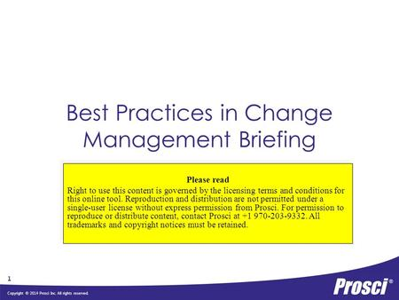 Copyright © 2014 Prosci Inc. All rights reserved. Best Practices in Change Management Briefing Please read Right to use this content is governed by the.