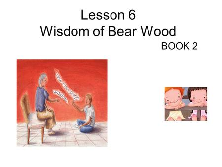 Lesson 6 Wisdom of Bear Wood BOOK 2 Teaching Aims To arouse Ss ' interest in Friendship. To grasp the general idea of Lesson 6 To analyze some difficult.