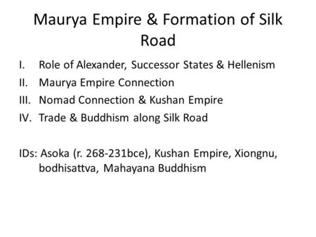 Maurya Empire & Formation of Silk Road I.Role of Alexander, Successor States & Hellenism II.Maurya Empire Connection III.Nomad Connection & Kushan Empire.