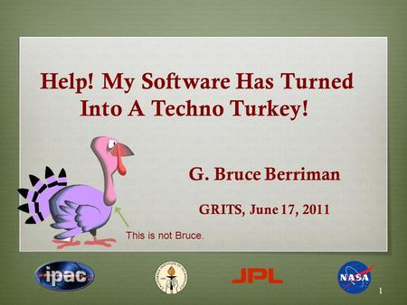 Help! My Software Has Turned Into A Techno Turkey! G. Bruce Berriman GRITS, June 17, 2011 1 This is not Bruce.