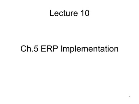 1 Lecture 10 Ch.5 ERP Implementation. 2 Agenda 0. Why ERP? 1. ERP Implementation - CSFs 2. Technology 3. Processes 4. People Management 5. Managing Change.