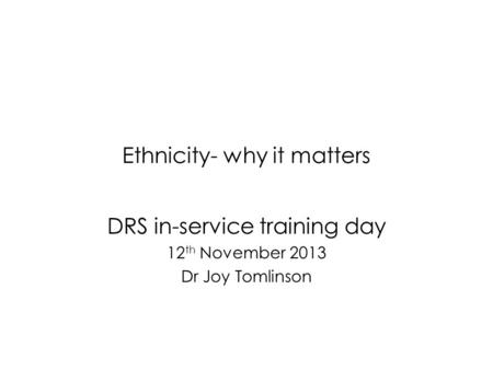 Ethnicity- why it matters DRS in-service training day 12 th November 2013 Dr Joy Tomlinson.