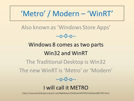'Metro' / Modern – 'WinRT' Also known as 'Windows Store Apps' --o-0-o-- Windows 8 comes as two parts Win32 and WinRT The Traditional Desktop is Win32 The.