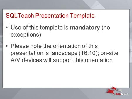 SQLTeach Presentation Template Use of this template is mandatory (no exceptions) Please note the orientation of this presentation is landscape (16:10);