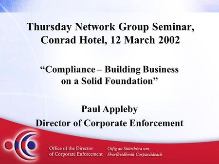 "Thursday Network Group Seminar, Conrad Hotel, 12 March 2002 ""Compliance – Building Business on a Solid Foundation"" Paul Appleby Director of Corporate Enforcement."