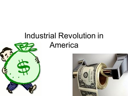 Industrial Revolution in America. How do you make money? What do you spend money on? During the birth of Industry things were different.