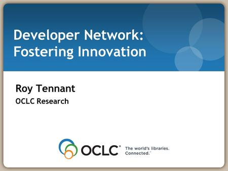 Developer Network: Fostering Innovation Roy Tennant OCLC Research.