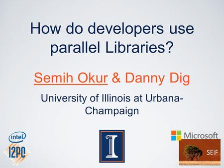 How do developers use parallel Libraries? Semih Okur & Danny Dig University of Illinois at Urbana- Champaign.