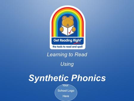 Learning to Read Using Synthetic Phonics Your School Logo Here.