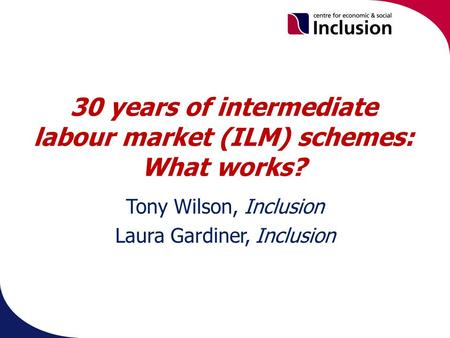 30 years of intermediate labour market (ILM) schemes: What works? Tony Wilson, Inclusion Laura Gardiner, Inclusion.