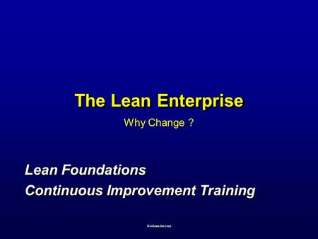 Freeleansite.com The Lean Enterprise Why Change ? Lean Foundations Continuous Improvement Training Lean Foundations Continuous Improvement Training.