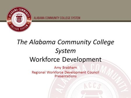 The Alabama Community College System Workforce Development Amy Brabham Regional Workforce Development Council Presentations.