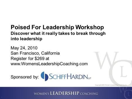 Copyright 2009, Women's Leadership Coaching Inc. 1 Poised For Leadership Workshop Discover what it really takes to break through into leadership May 24,