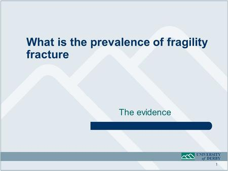UNIVERSITY of DERBY The evidence What is the prevalence of fragility fracture 1.
