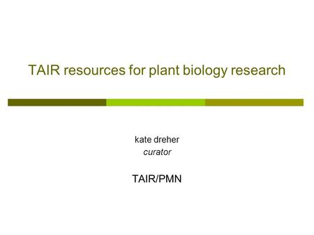 TAIR resources for plant biology research kate dreher curator TAIR/PMN.