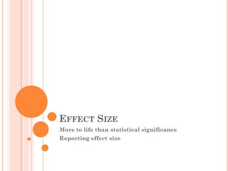 E FFECT S IZE More to life than statistical significance Reporting effect size.