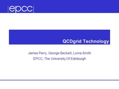 QCDgrid Technology James Perry, George Beckett, Lorna Smith EPCC, The University Of Edinburgh.