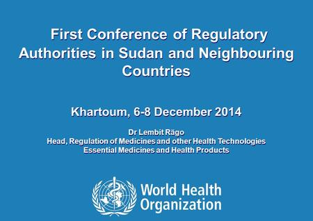 ©2014 First Conference of Regulatory Authorities in Sudan and Neighbouring Countries Khartoum, 6-8 December 2014 Dr Lembit Rägo Head, Regulation of Medicines.
