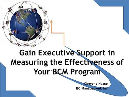 Gain Executive Support in Measuring the Effectiveness of Your BCM Program -Cheyene Haase BC Management, Inc.