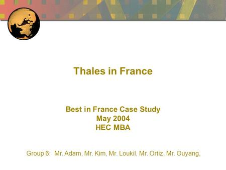 Thales in France Best in France Case Study May 2004 HEC MBA Group 6: Mr. Adam, Mr. Kim, Mr. Loukil, Mr. Ortiz, Mr. Ouyang,
