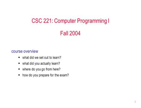 1 CSC 221: Computer Programming I Fall 2004 course overview  what did we set out to learn?  what did you actually learn?  where do you go from here?