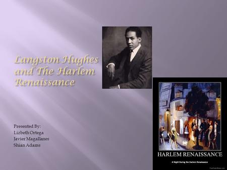 Langston Hughes and The Harlem Renaissance Presented By: Lizbeth Ortega Javier Magallanes Shian Adams.