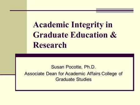Academic Integrity in Graduate Education & Research Susan Pocotte, Ph.D. Associate Dean for Academic Affairs College of Graduate Studies.