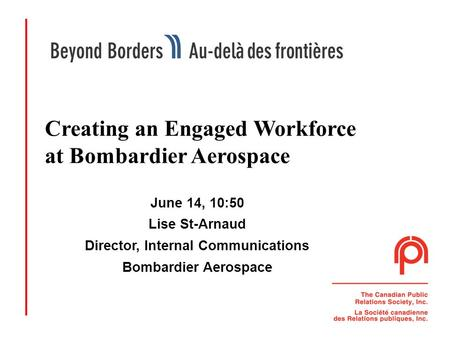 1 Creating an Engaged Workforce at Bombardier Aerospace June 14, 10:50 Lise St-Arnaud Director, Internal Communications Bombardier Aerospace.