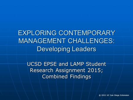© 2015 UC San Diego Extension EXPLORING CONTEMPORARY MANAGEMENT CHALLENGES: Developing Leaders UCSD EPSE and LAMP Student Research Assignment 2015; Combined.