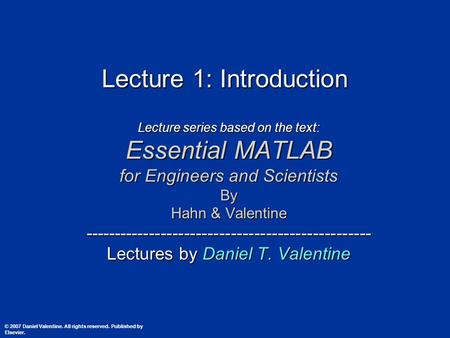 Lecture 1: Introduction Lecture series based on the text: Essential MATLAB for Engineers and Scientists By Hahn & Valentine -------------------------------------------------