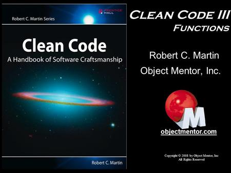Clean Code III Functions Object Mentor, Inc. Copyright  2008 by Object Mentor, Inc All Rights Reserved objectmentor.com Robert C. Martin.