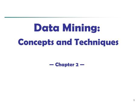 1 Data Mining: Concepts <strong>and</strong> Techniques — Chapter 2 —