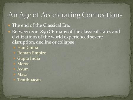 The end of the Classical Era. Between 200-850 CE many of the classical states and civilizations of the world experienced severe disruption, decline or.