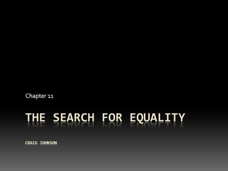 Chapter 11. The Search for Equality  Modest beginning in 1930's and 1940's  A lot of public and professional attention in the 1950's and 1960's  End.