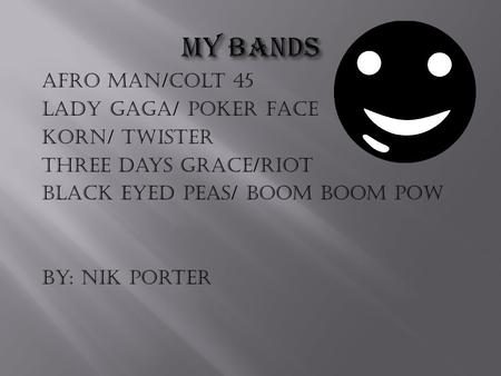 Afro man/colt 45 Lady Gaga/ Poker Face Korn/ Twister Three days Grace/riot Black eyed peas/ boom boom pow By: Nik Porter.