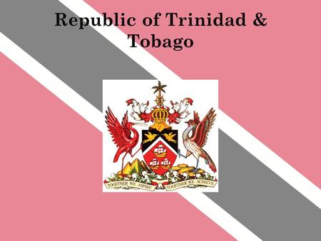 Republic <strong>of</strong> Trinidad & Tobago. The flag Red: The warmth <strong>of</strong> the sun; the courage and friendliness <strong>of</strong> the people White: The sea by which the islands are.