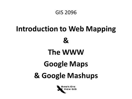 GIS 2096 Introduction to Web Mapping & The WWW Google Maps & Google Mashups.