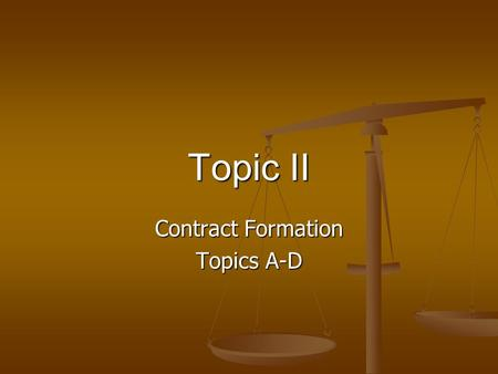 Topic II Contract Formation Topics A-D. Requisites for Contract Formation [A] contract requires a bargain in which there is a manifestation of mutual.