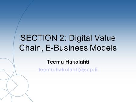SECTION 2: Digital Value Chain, E-Business Models Teemu Hakolahti