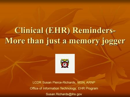 Clinical (EHR) Reminders- More than just a memory jogger LCDR Susan Pierce-Richards, MSN, ARNP Office of Information Technology, EHR Program