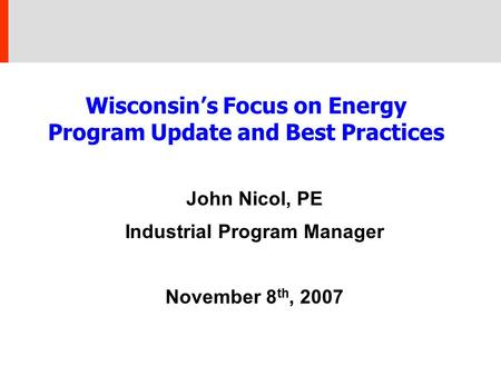 Wisconsin's Focus on Energy Program Update and Best Practices John Nicol, PE Industrial Program Manager November 8 th, 2007.