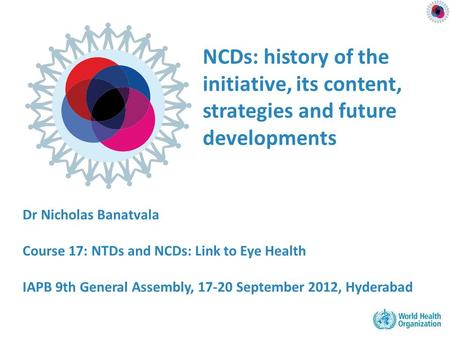NCDs: history of the initiative, its content, strategies and future developments Dr Nicholas Banatvala Course 17: NTDs and NCDs: Link to Eye Health IAPB.