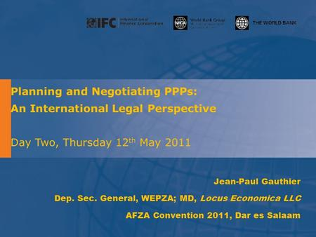 Planning and Negotiating PPPs: An International Legal Perspective Day Two, Thursday 12 th May 2011 Jean-Paul Gauthier Dep. Sec. General, WEPZA; MD, Locus.