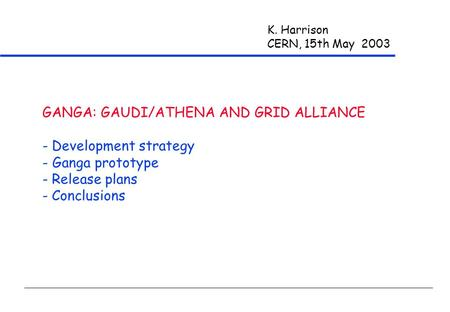 K. Harrison CERN, 15th May 2003 GANGA: GAUDI/ATHENA AND GRID ALLIANCE - Development strategy - Ganga prototype - Release plans - Conclusions.