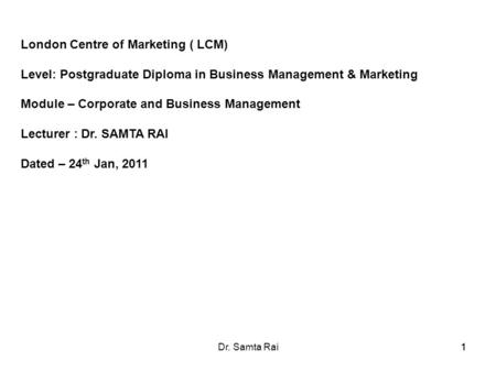 11Dr. Samta Rai1 London Centre of Marketing ( LCM) Level: Postgraduate Diploma in Business Management & Marketing Module – Corporate and Business Management.