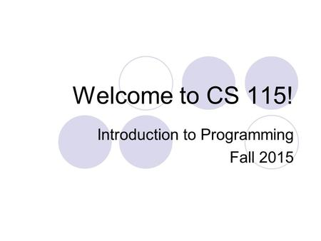 Welcome to CS 115! Introduction to Programming Fall 2015.