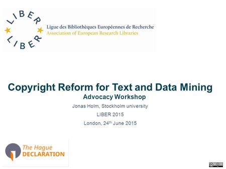 Copyright Reform for Text and Data Mining Advocacy Workshop Jonas Holm, Stockholm university LIBER 2015 London, 24 th June 2015.