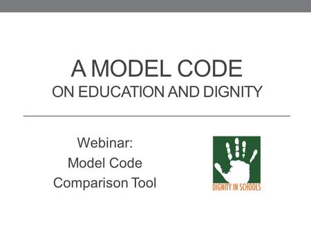 A MODEL CODE ON EDUCATION AND DIGNITY Webinar: Model Code Comparison Tool.