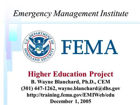 Emergency <strong>Management</strong> Institute Higher Education Project B. Wayne Blanchard, Ph.D., CEM (301) 447-1262,