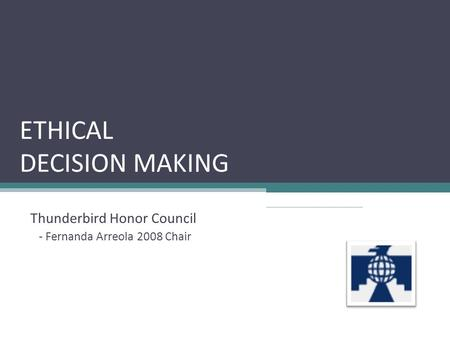 ETHICAL DECISION MAKING Thunderbird Honor Council - Fernanda Arreola 2008 Chair.